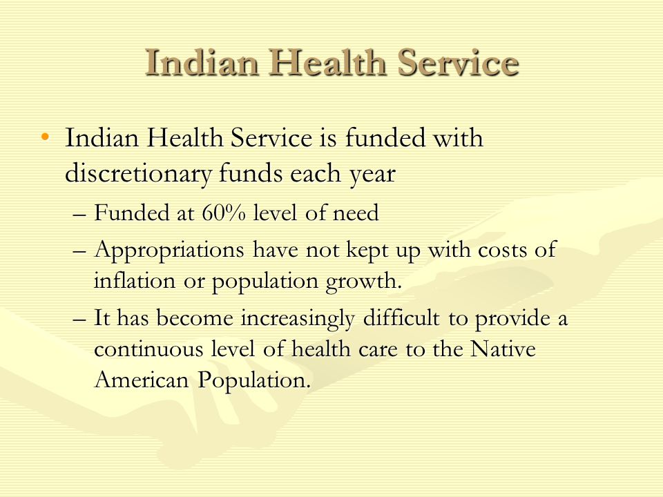 Indian Health Service Indian Health Service is funded with discretionary funds each year. Funded at 60% level of need.