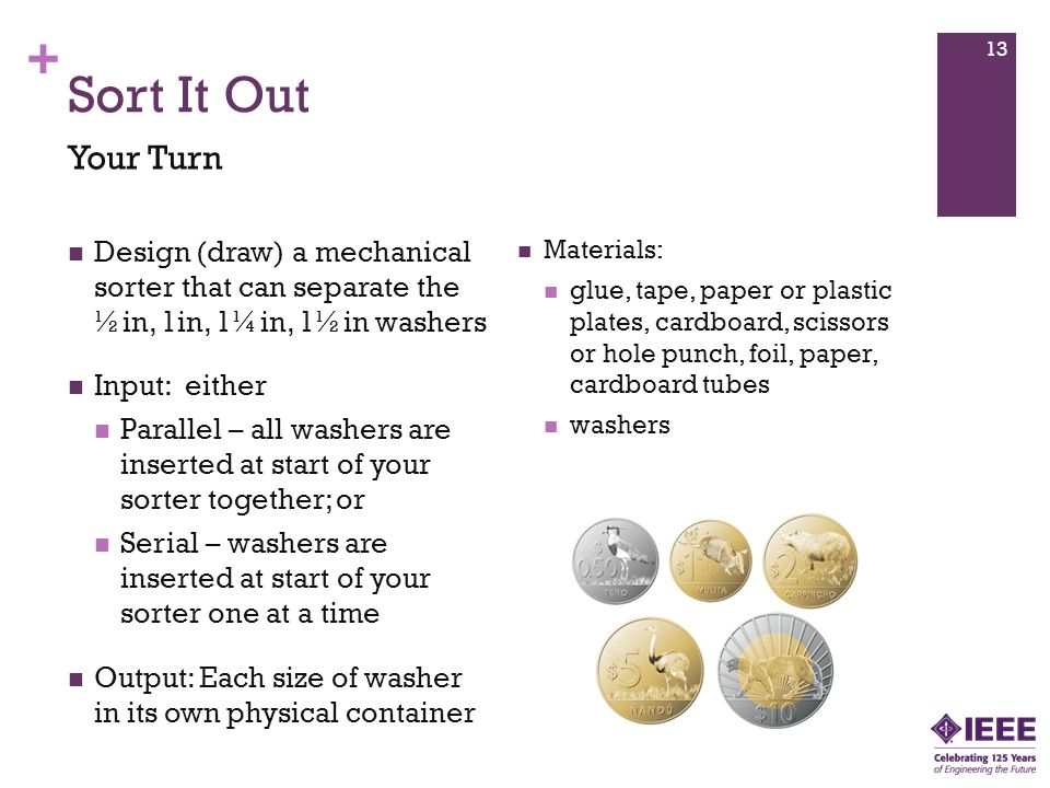 Sort It Out Your Turn. Design (draw) a mechanical sorter that can separate the ½in, 1in, 1¼in, 1½in washers.