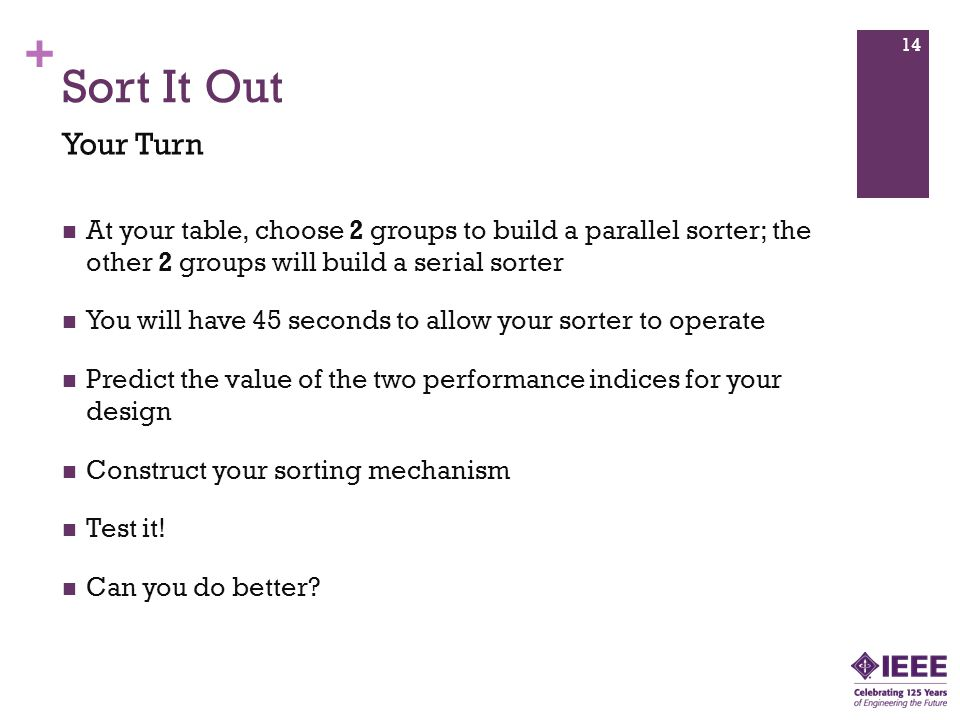 Sort It Out Your Turn. At your table, choose 2 groups to build a parallel sorter; the other 2 groups will build a serial sorter.
