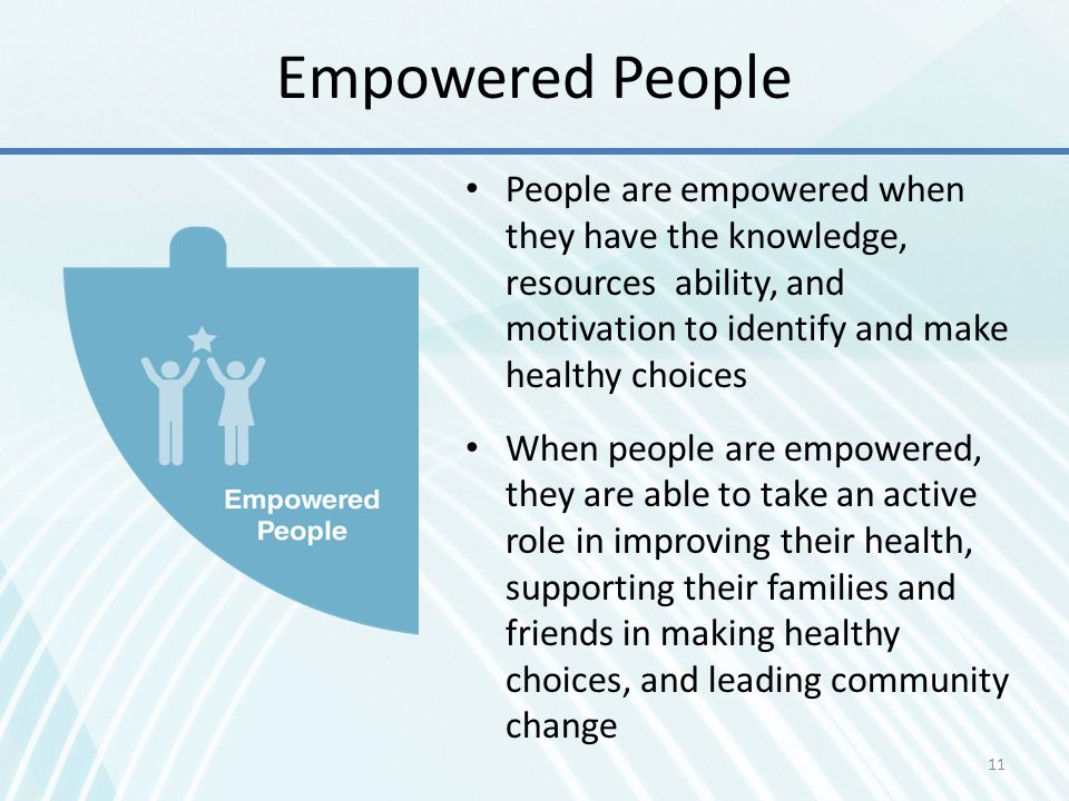 Empowered People People are empowered when they have the knowledge, resources ability, and motivation to identify and make healthy choices.