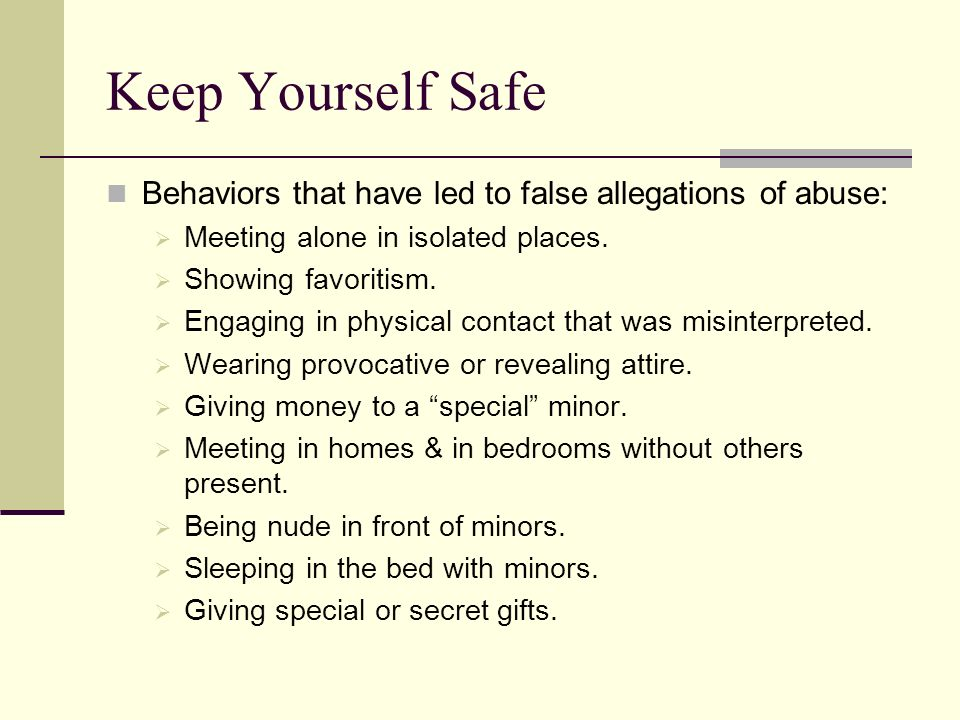 Keep Yourself Safe Behaviors that have led to false allegations of abuse: Meeting alone in isolated places.