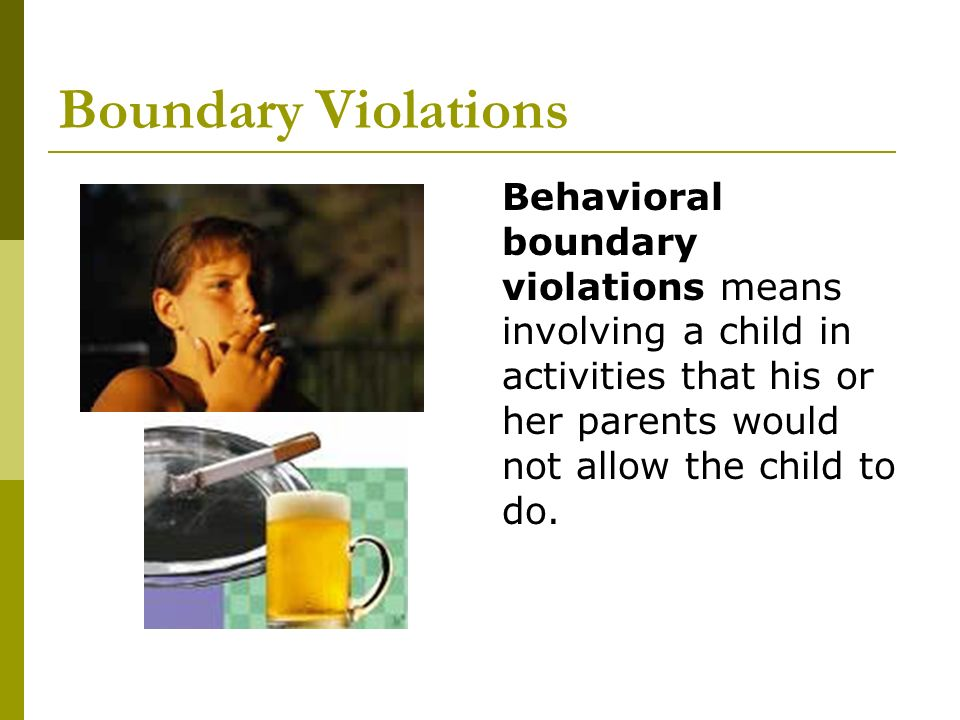 Boundary Violations Behavioral boundary violations means involving a child in activities that his or her parents would not allow the child to do.