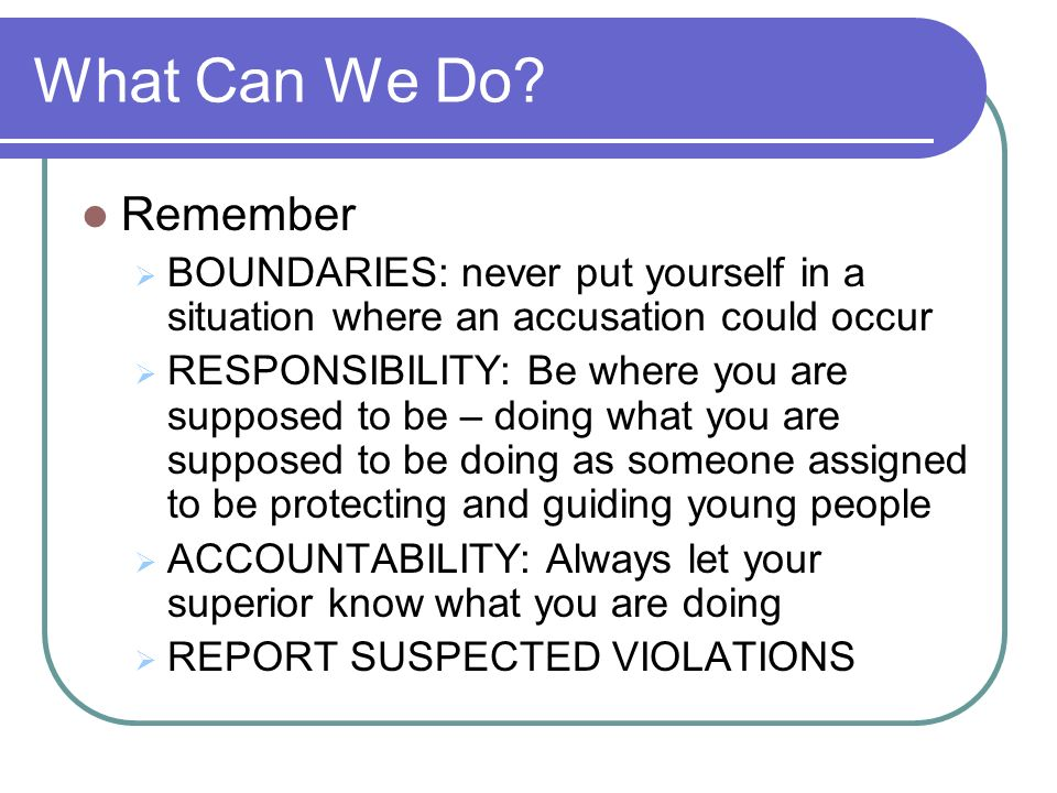What Can We Do Remember. BOUNDARIES: never put yourself in a situation where an accusation could occur.