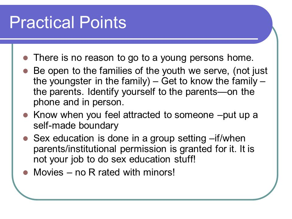 Practical Points There is no reason to go to a young persons home.