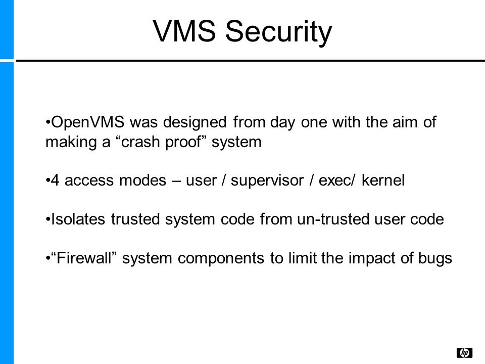 VMS Security OpenVMS was designed from day one with the aim of making a crash proof system. 4 access modes – user / supervisor / exec/ kernel.