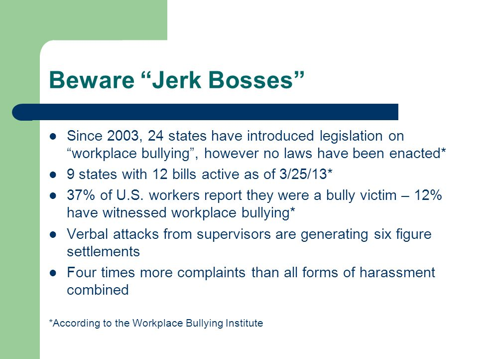 Beware Jerk Bosses Since 2003, 24 states have introduced legislation on workplace bullying , however no laws have been enacted*