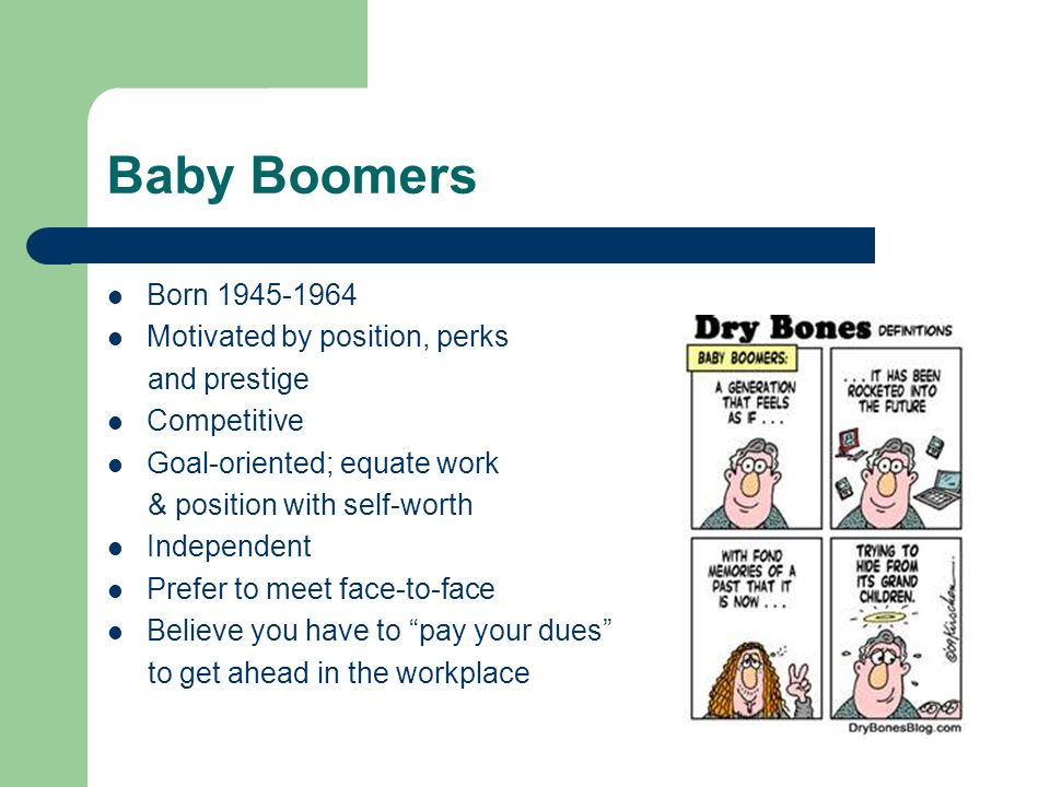 Baby Boomers Born 1945-1964 Motivated by position, perks and prestige