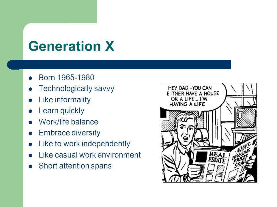 Generation X Born 1965-1980 Technologically savvy Like informality