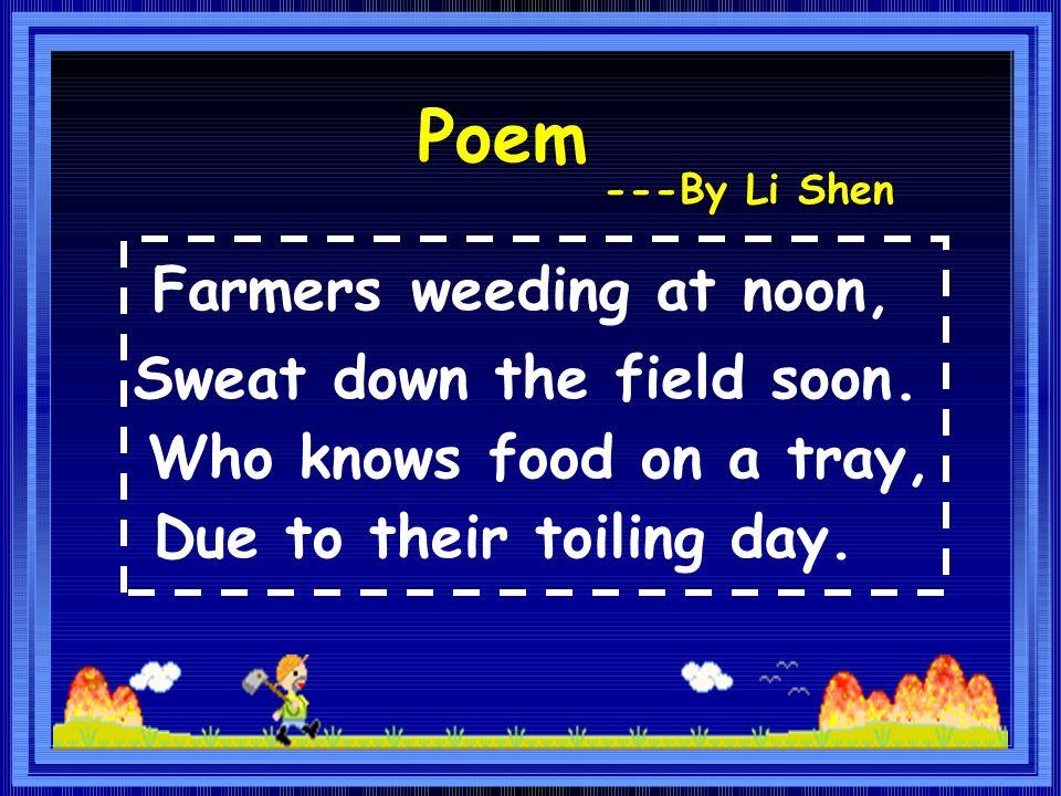 Poem Farmers weeding at noon, Sweat down the field soon.