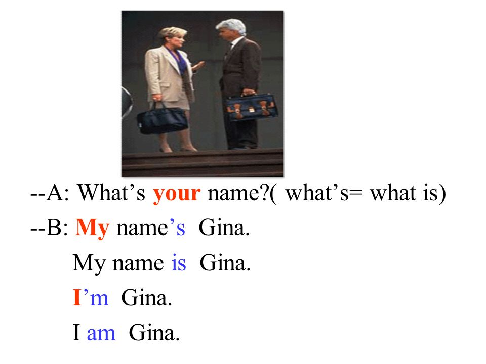 --A: What's your name ( what's= what is)