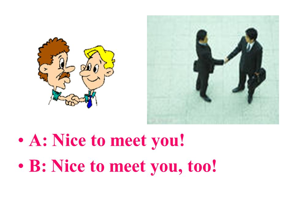 A: Nice to meet you! B: Nice to meet you, too!
