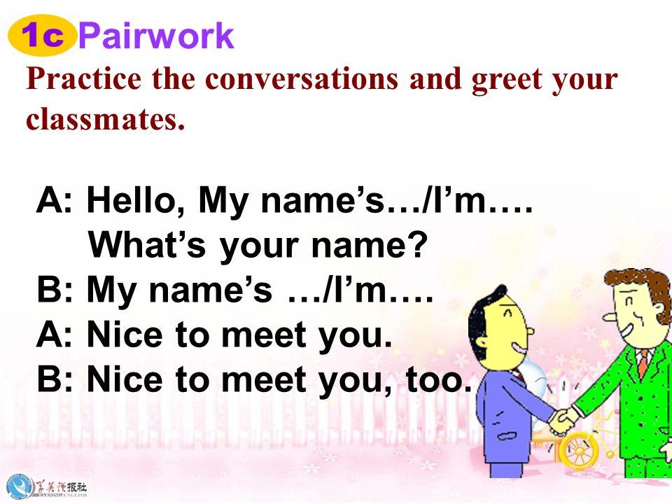 A: Hello, My name's…/I'm…. What's your name B: My name's …/I'm….
