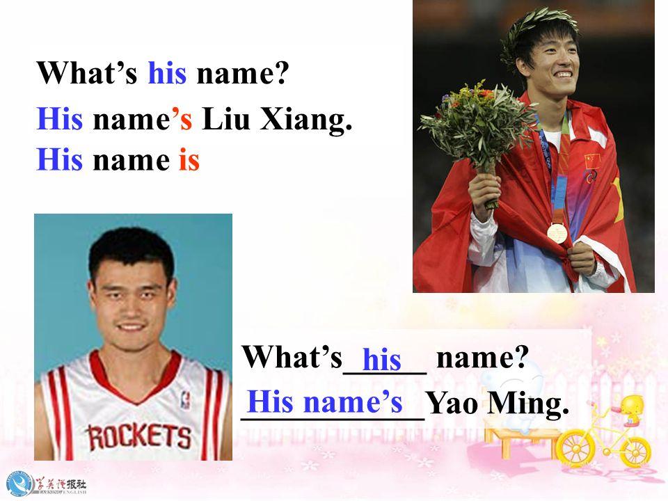 What's his name His name's Liu Xiang. His name is. What's_____ name ___________Yao Ming. his.