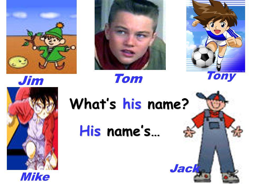 Tony Tom Jim What's his name His name's… Jack Mike