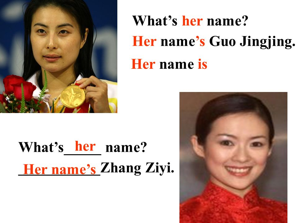 What's her name Her name's Guo Jingjing. Her name is. What's_____ name ___________Zhang Ziyi. her.