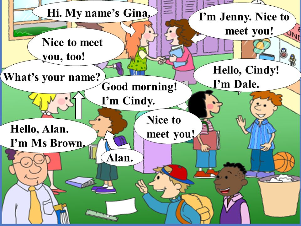 Hi. My name's Gina. I'm Jenny. Nice to meet you! Nice to meet. you, too! Hello, Cindy! I'm Dale.