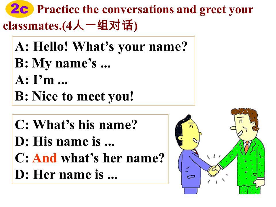 A: Hello! What's your name B: My name's ... A: I'm ...
