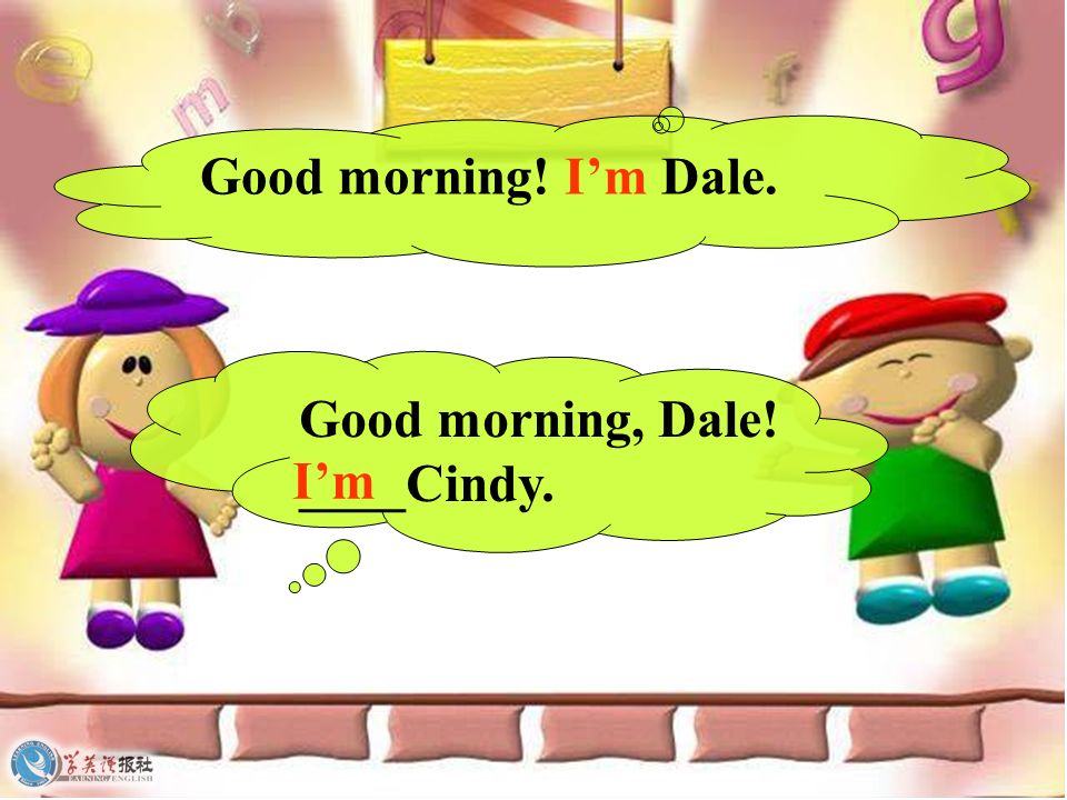 Good morning! I'm Dale. Good morning, Dale! ____Cindy. I'm