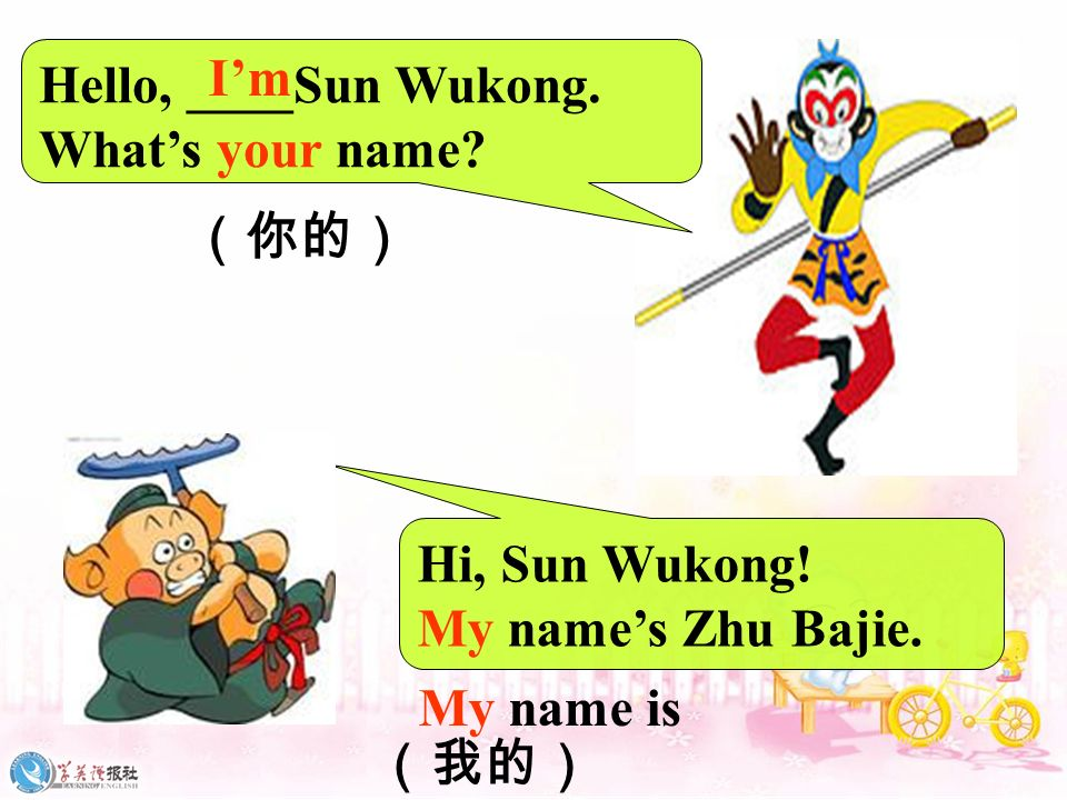 Hello, ____Sun Wukong. What's your name I'm. (你的) Hi, Sun Wukong! My name's Zhu Bajie. My name is.