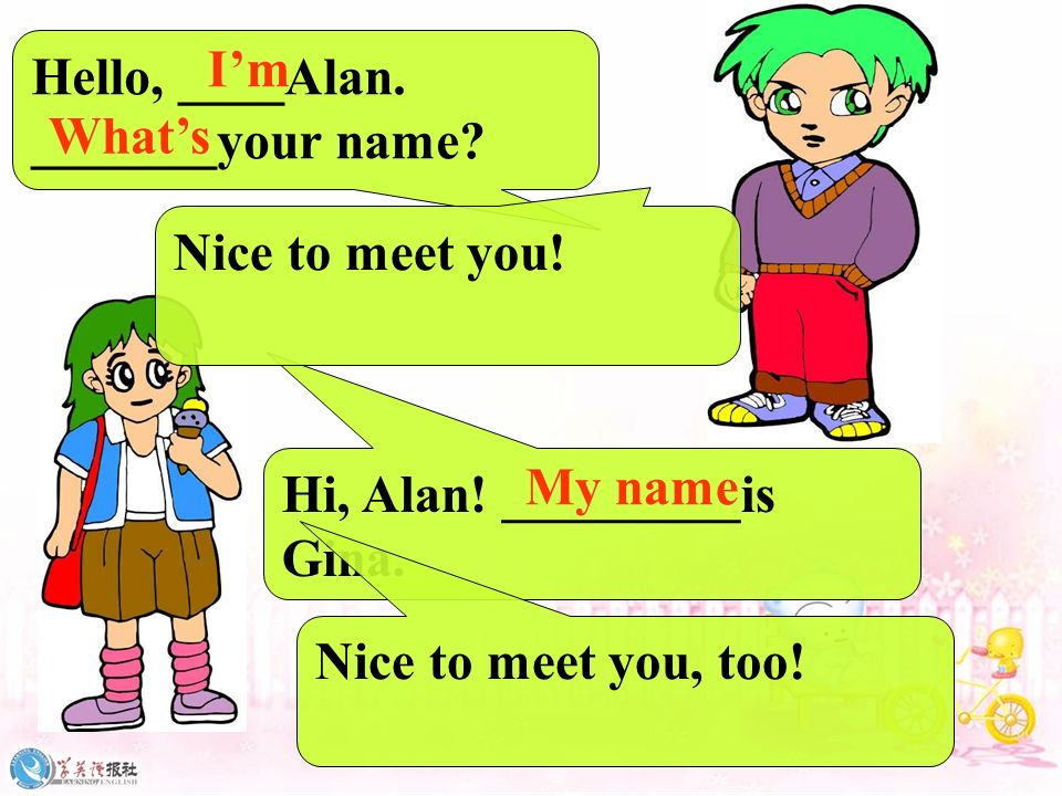 Hello, ____Alan. _______your name I'm. What's. Nice to meet you! Hi, Alan! _________is. Gina.