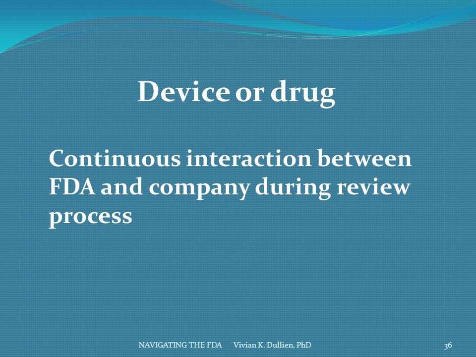 Device or drug Continuous interaction between FDA and company during review process.