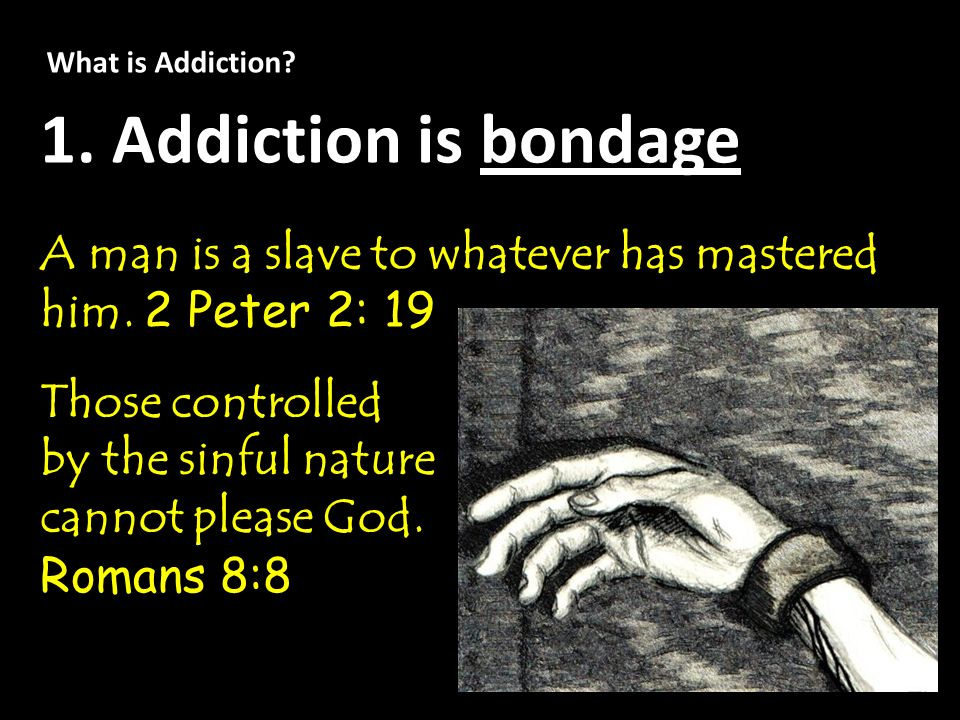 What is Addiction 1. Addiction is bondage. A man is a slave to whatever has mastered him. 2 Peter 2: 19.