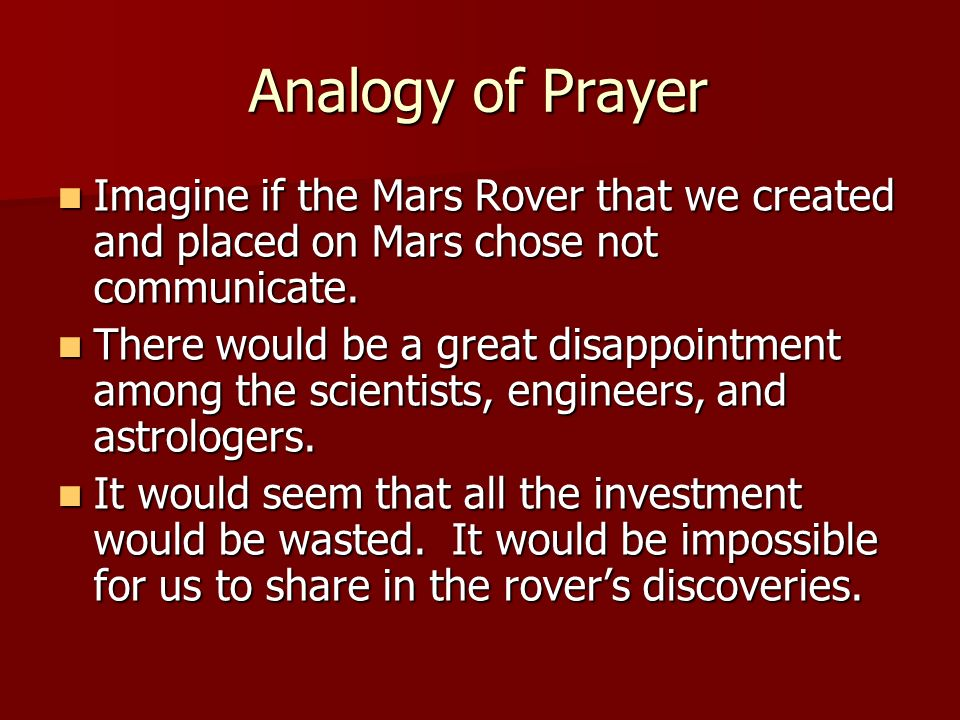 Analogy of Prayer Imagine if the Mars Rover that we created and placed on Mars chose not communicate.