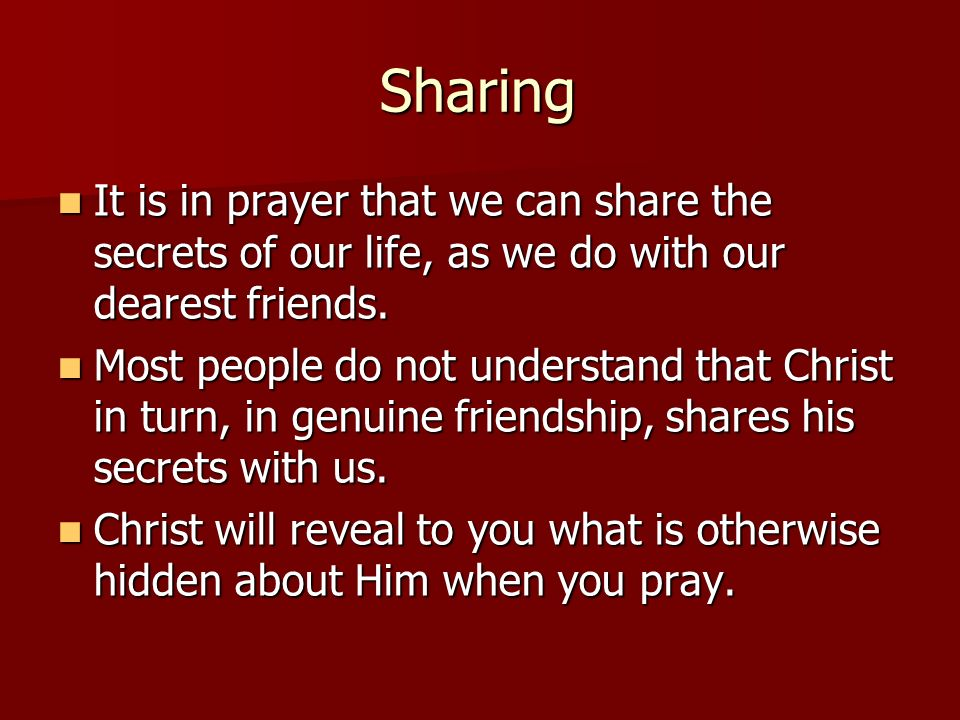 Sharing It is in prayer that we can share the secrets of our life, as we do with our dearest friends.