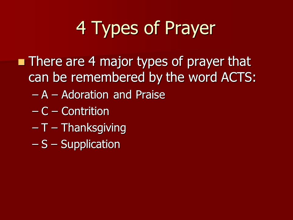 4 Types of Prayer There are 4 major types of prayer that can be remembered by the word ACTS: A – Adoration and Praise.