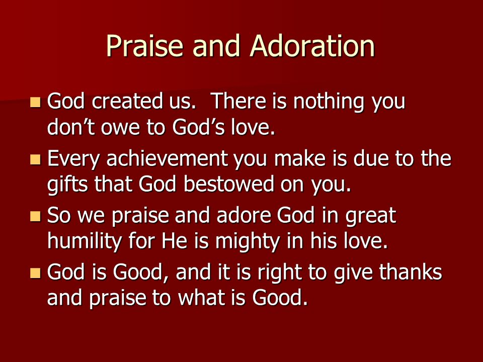 Praise and Adoration God created us. There is nothing you don't owe to God's love.