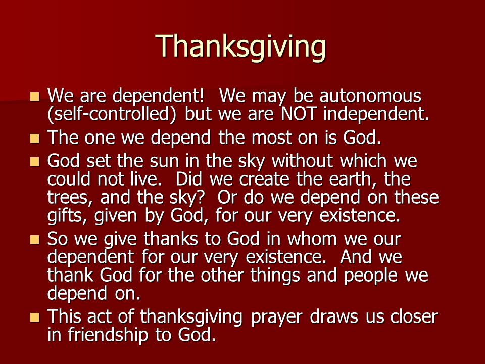 Thanksgiving We are dependent! We may be autonomous (self-controlled) but we are NOT independent.