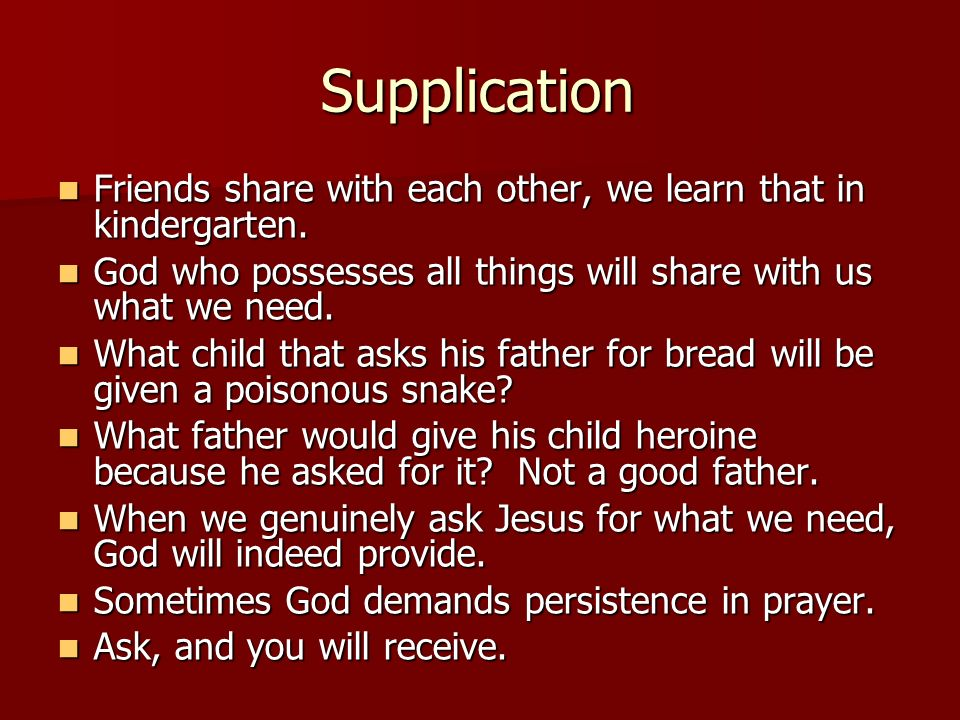 Supplication Friends share with each other, we learn that in kindergarten. God who possesses all things will share with us what we need.