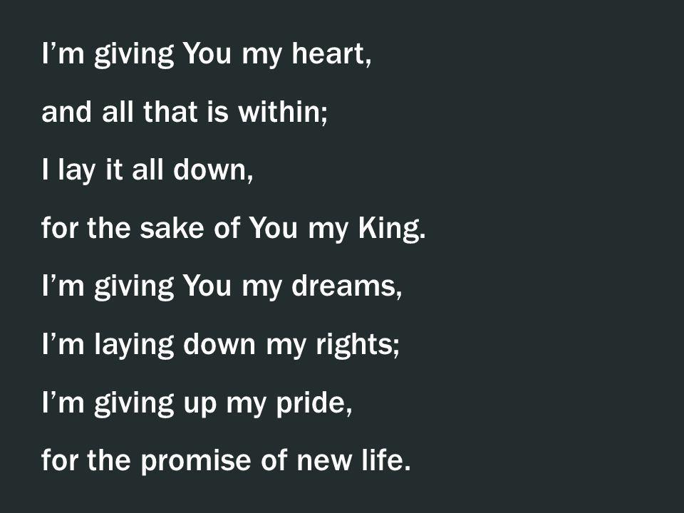 I'm giving You my heart, and all that is within; I lay it all down, for the sake of You my King. I'm giving You my dreams,