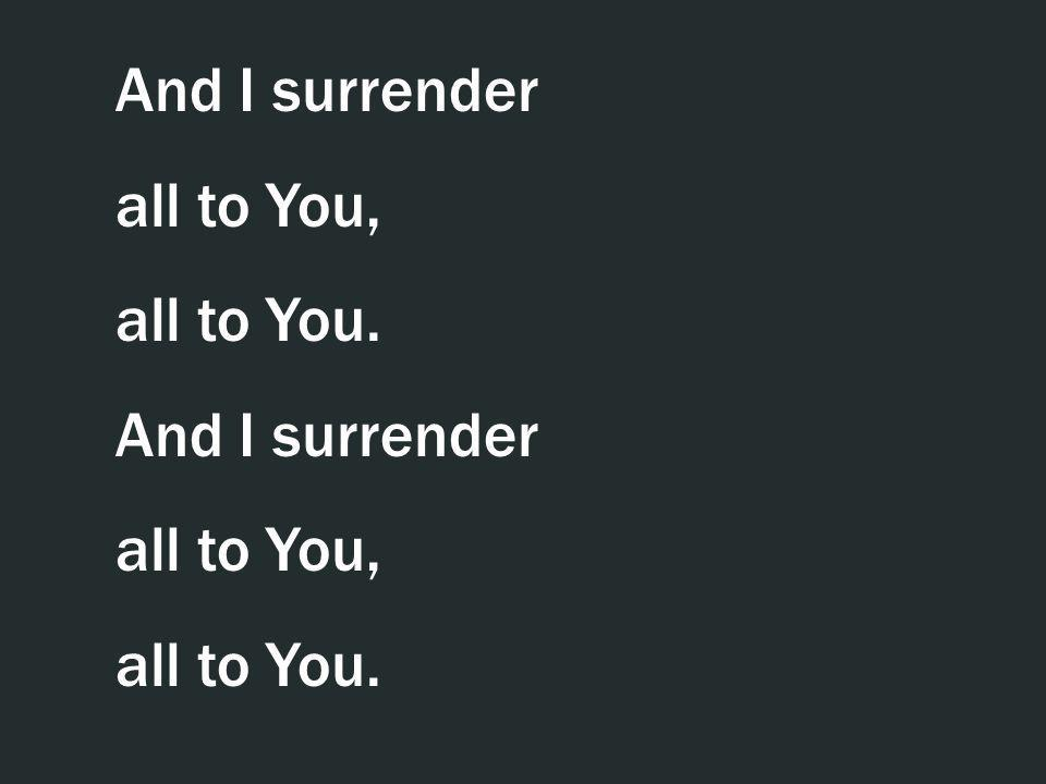 And I surrender all to You, all to You.