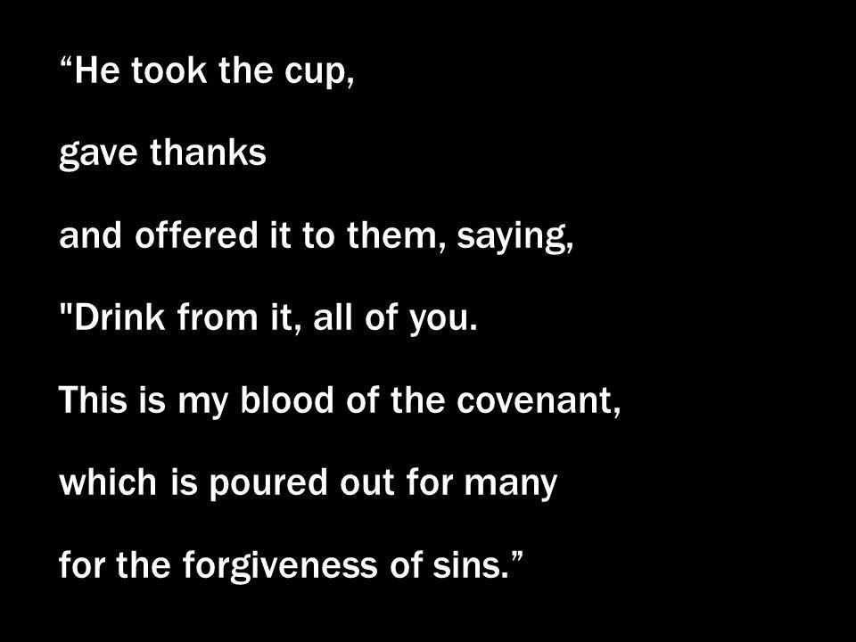 He took the cup, gave thanks. and offered it to them, saying, Drink from it, all of you. This is my blood of the covenant,