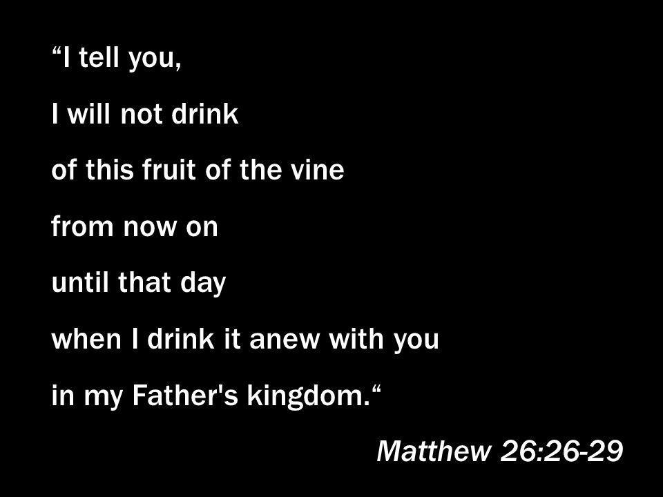I tell you, I will not drink. of this fruit of the vine. from now on. until that day. when I drink it anew with you.