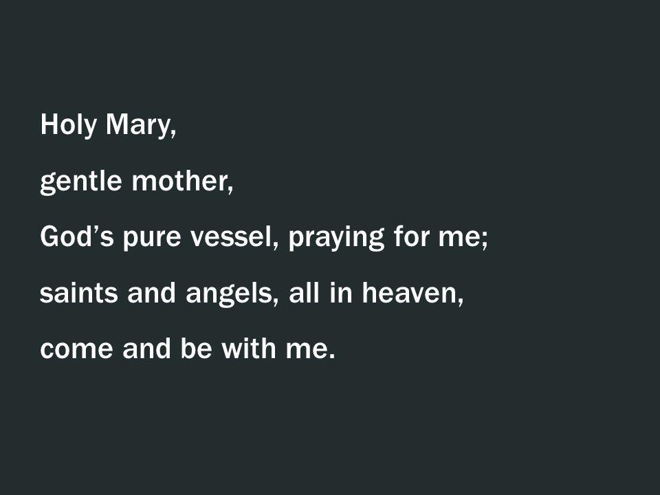 Holy Mary, gentle mother, God's pure vessel, praying for me; saints and angels, all in heaven, come and be with me.