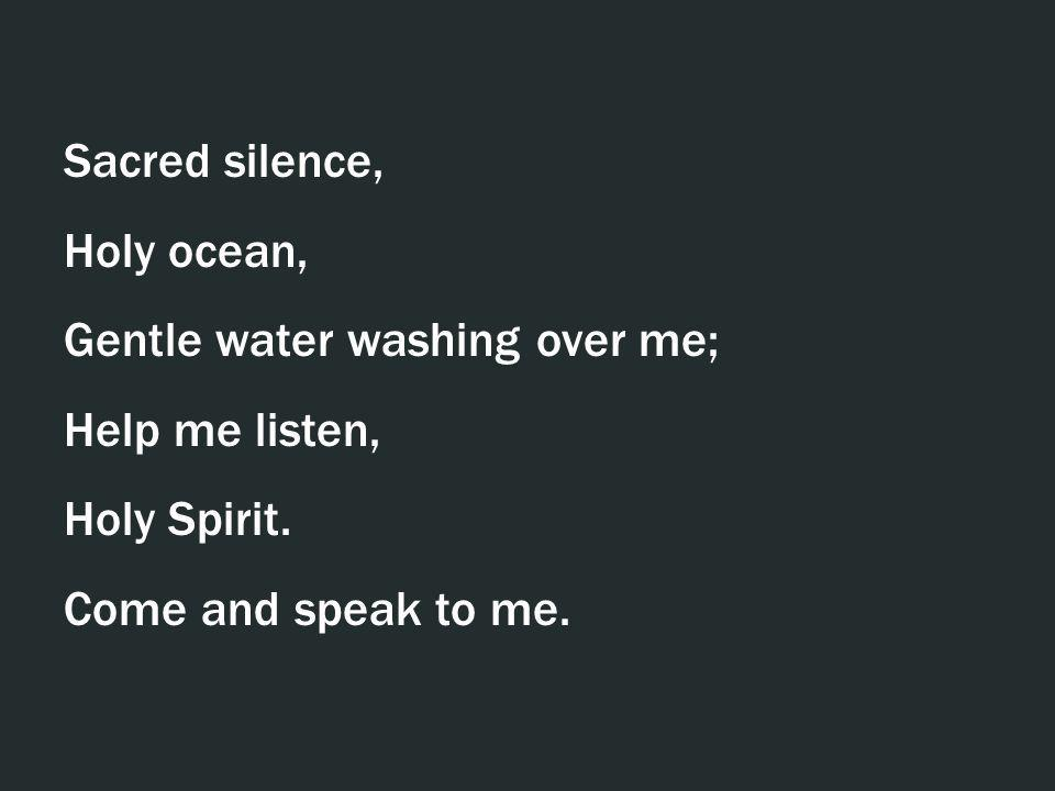 Sacred silence, Holy ocean, Gentle water washing over me; Help me listen, Holy Spirit.