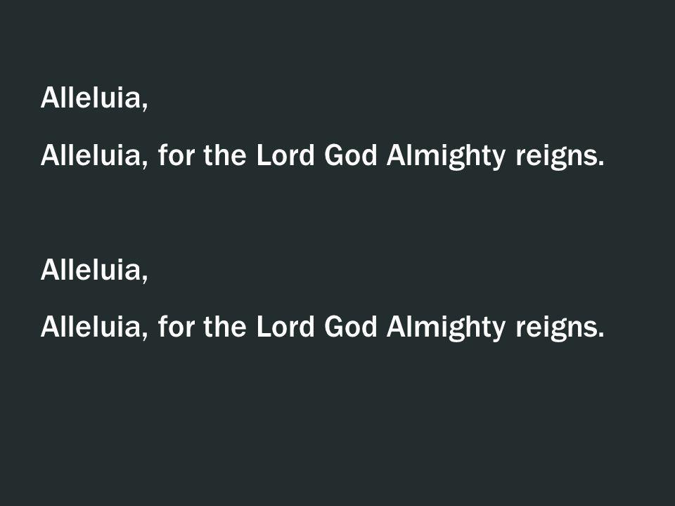 Alleluia, Alleluia, for the Lord God Almighty reigns.