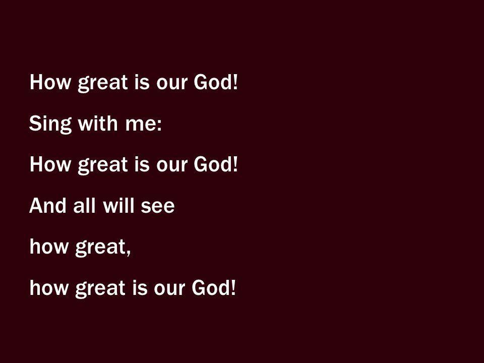 How great is our God! Sing with me: And all will see how great, how great is our God!