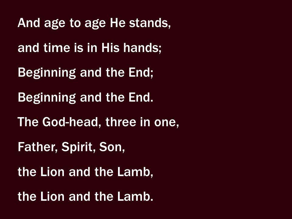 And age to age He stands, and time is in His hands; Beginning and the End; Beginning and the End.