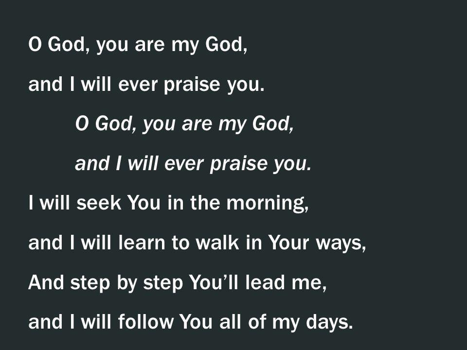 O God, you are my God, and I will ever praise you. I will seek You in the morning, and I will learn to walk in Your ways,