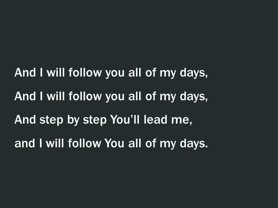 And I will follow you all of my days,
