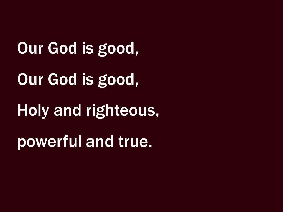 Our God is good, Holy and righteous, powerful and true.