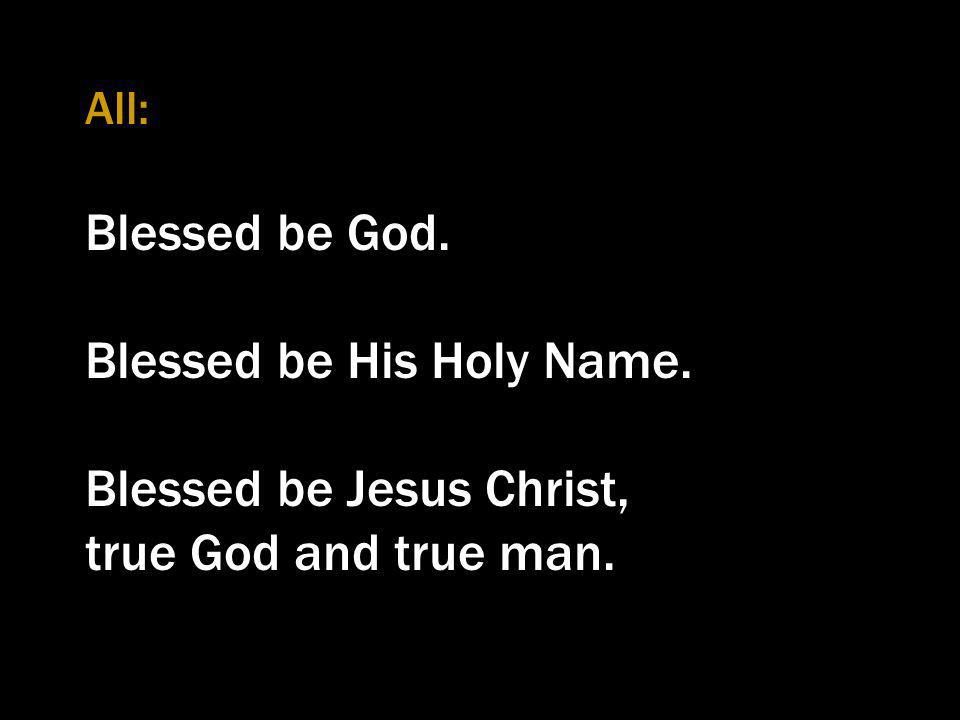 Blessed be His Holy Name. Blessed be Jesus Christ,