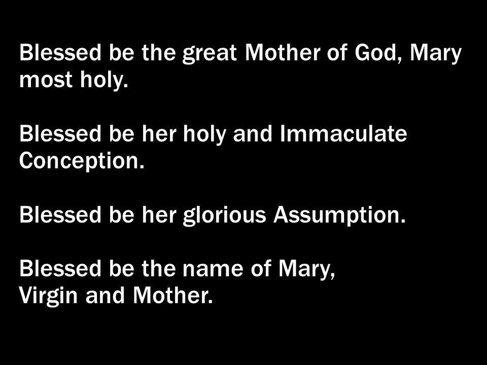 Blessed be the great Mother of God, Mary most holy.