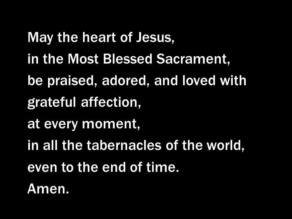 May the heart of Jesus, in the Most Blessed Sacrament, be praised, adored, and loved with grateful affection,