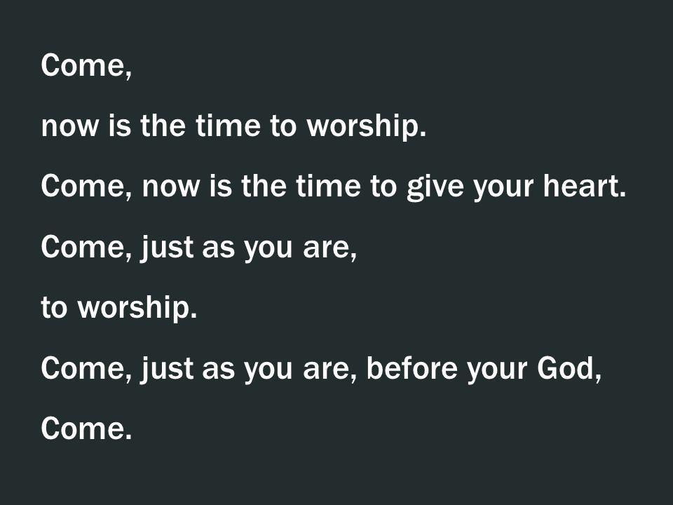 Come, now is the time to worship. Come, now is the time to give your heart. Come, just as you are,