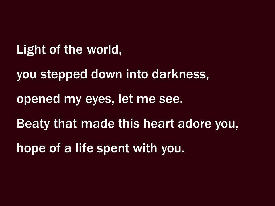 Light of the world, you stepped down into darkness, opened my eyes, let me see. Beaty that made this heart adore you,