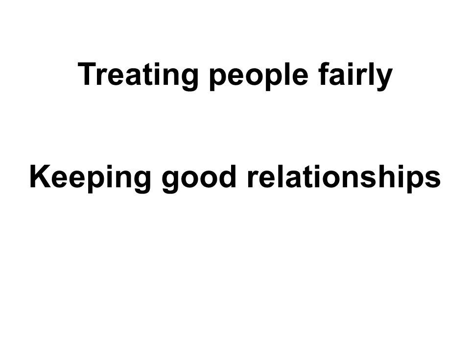 Treating people fairly Keeping good relationships